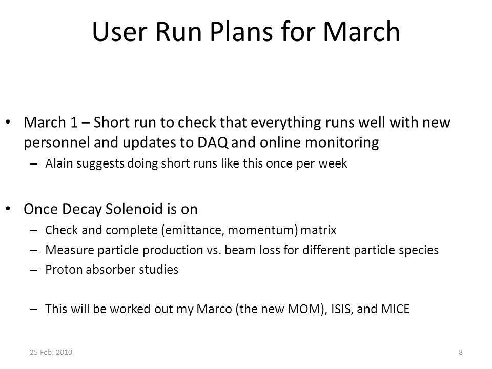 User Run Plans for March March 1 – Short run to check that everything runs well with new personnel and updates to DAQ and online monitoring – Alain suggests doing short runs like this once per week Once Decay Solenoid is on – Check and complete (emittance, momentum) matrix – Measure particle production vs.