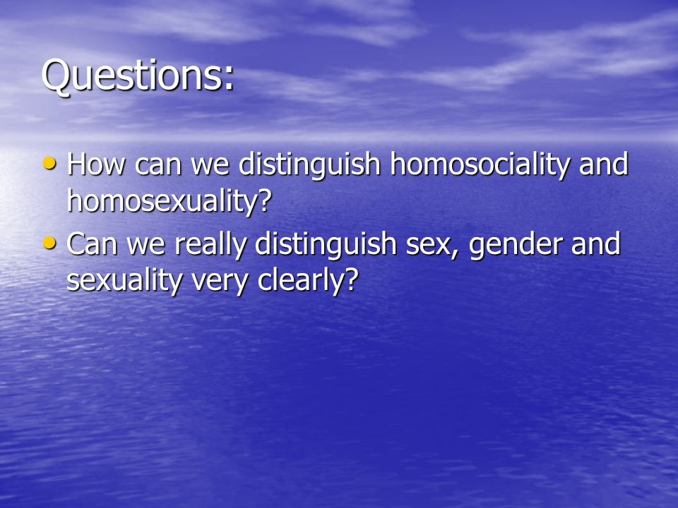 Questions: How can we distinguish homosociality and homosexuality.