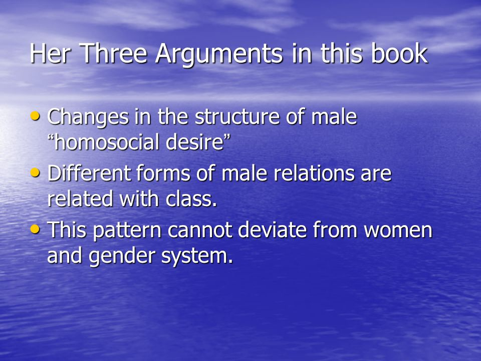 Her Three Arguments in this book Changes in the structure of male homosocial desire Changes in the structure of male homosocial desire Different forms of male relations are related with class.