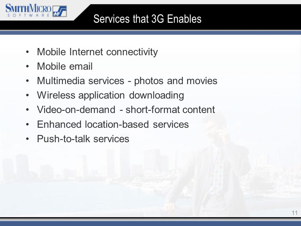 11 Services that 3G Enables Mobile Internet connectivity Mobile  Multimedia services - photos and movies Wireless application downloading Video-on-demand - short-format content Enhanced location-based services Push-to-talk services