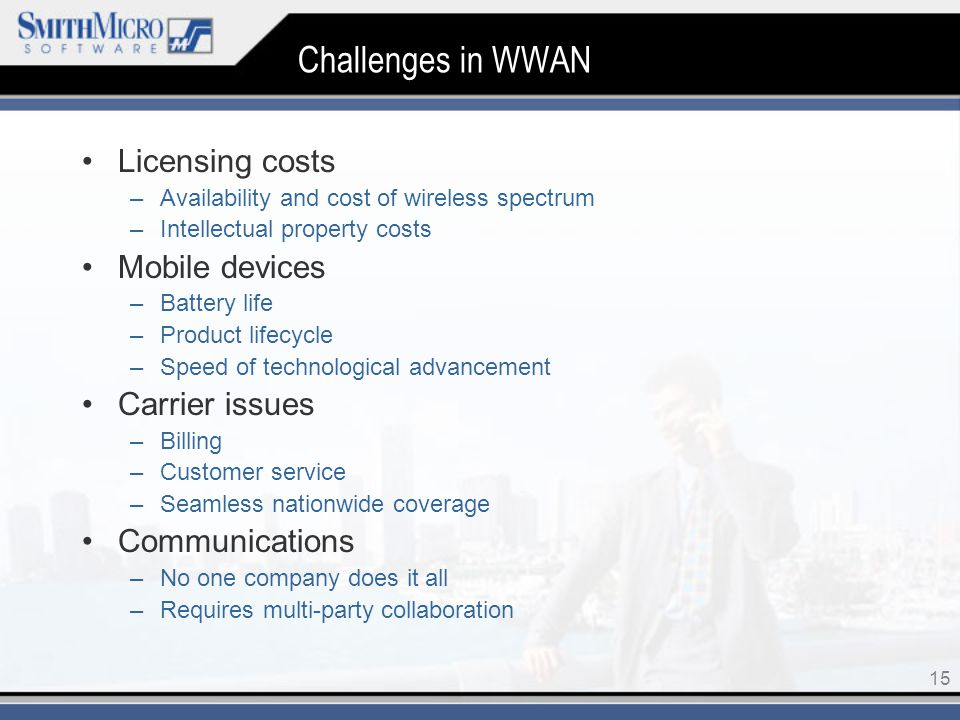 15 Challenges in WWAN Licensing costs –Availability and cost of wireless spectrum –Intellectual property costs Mobile devices –Battery life –Product lifecycle –Speed of technological advancement Carrier issues –Billing –Customer service –Seamless nationwide coverage Communications –No one company does it all –Requires multi-party collaboration