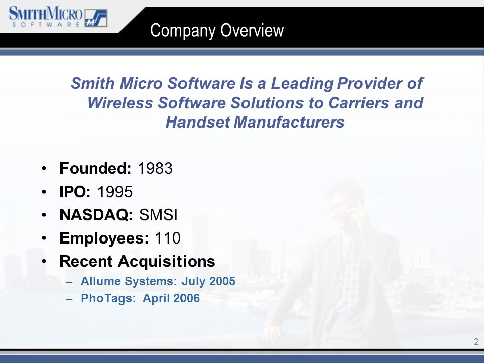 2 Company Overview Smith Micro Software Is a Leading Provider of Wireless Software Solutions to Carriers and Handset Manufacturers Founded: 1983 IPO: 1995 NASDAQ: SMSI Employees: 110 Recent Acquisitions –Allume Systems: July 2005 –PhoTags: April 2006