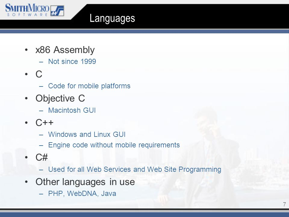 7 Languages x86 Assembly –Not since 1999 C –Code for mobile platforms Objective C –Macintosh GUI C++ –Windows and Linux GUI –Engine code without mobile requirements C# –Used for all Web Services and Web Site Programming Other languages in use –PHP, WebDNA, Java
