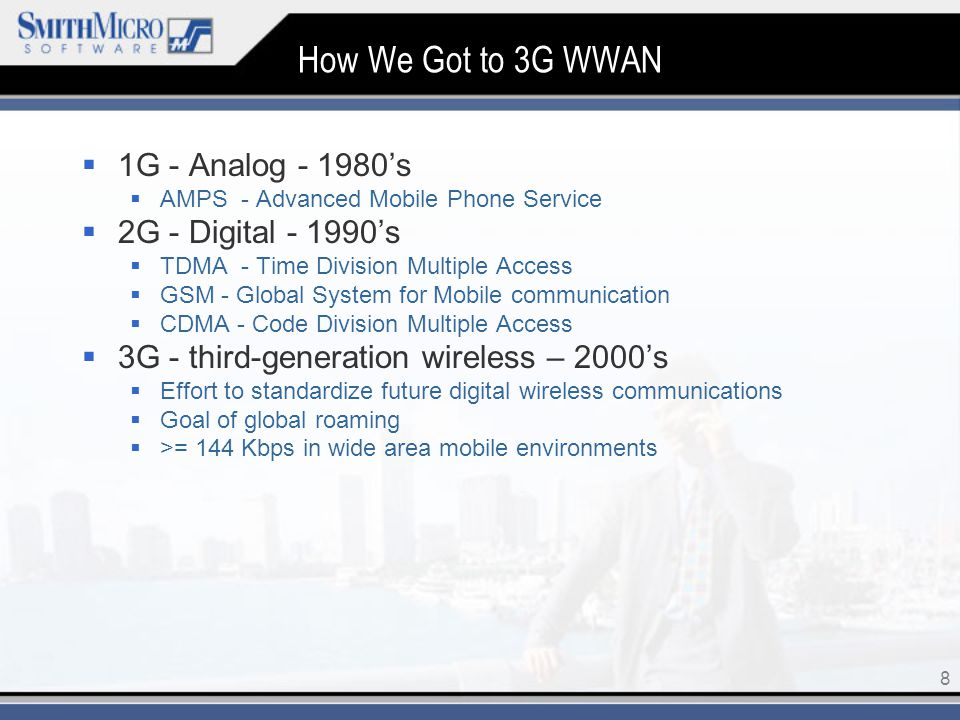 8 How We Got to 3G WWAN  1G - Analog 's  AMPS - Advanced Mobile Phone Service  2G - Digital 's  TDMA - Time Division Multiple Access  GSM - Global System for Mobile communication  CDMA - Code Division Multiple Access  3G - third-generation wireless – 2000's  Effort to standardize future digital wireless communications  Goal of global roaming  >= 144 Kbps in wide area mobile environments