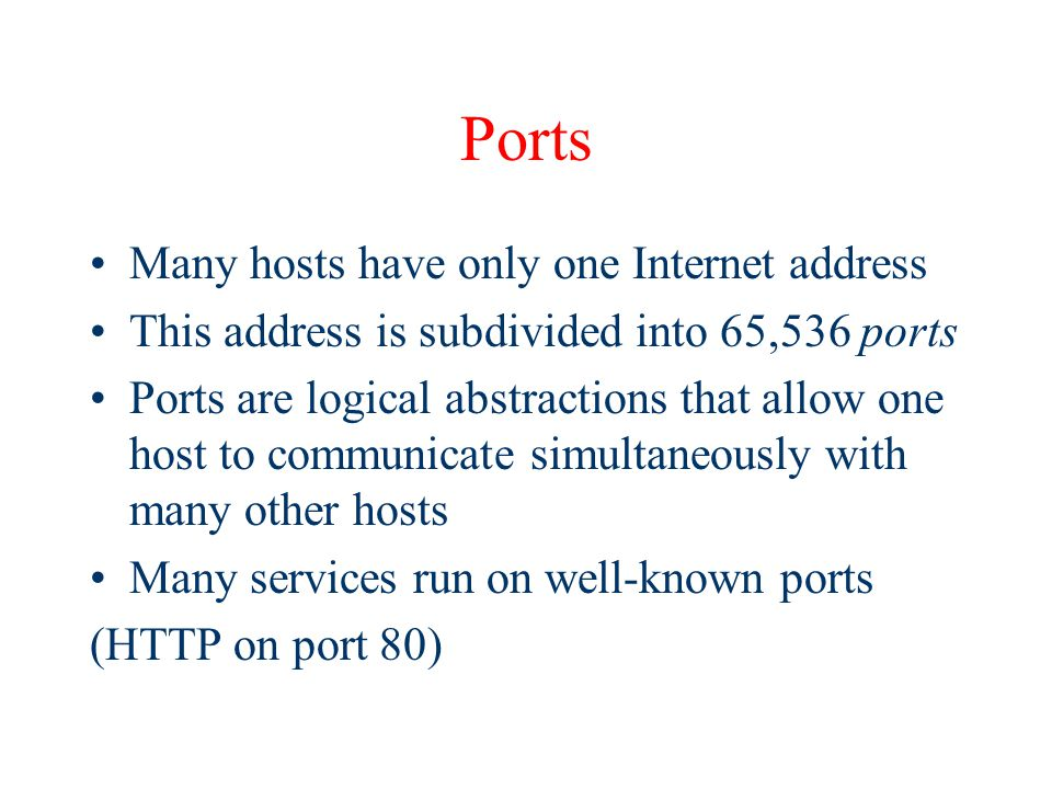 Ports Many hosts have only one Internet address This address is subdivided into 65,536 ports Ports are logical abstractions that allow one host to communicate simultaneously with many other hosts Many services run on well-known ports (HTTP on port 80)