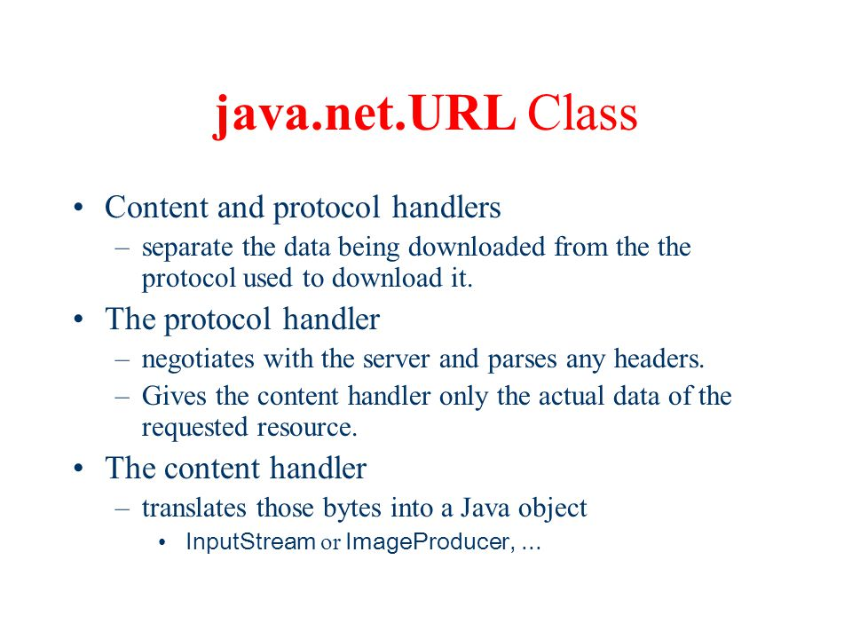 java.net.URL Class Content and protocol handlers –separate the data being downloaded from the the protocol used to download it.