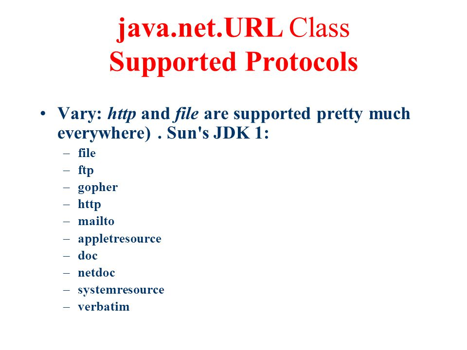 java.net.URL Class Supported Protocols Vary: http and file are supported pretty much everywhere).
