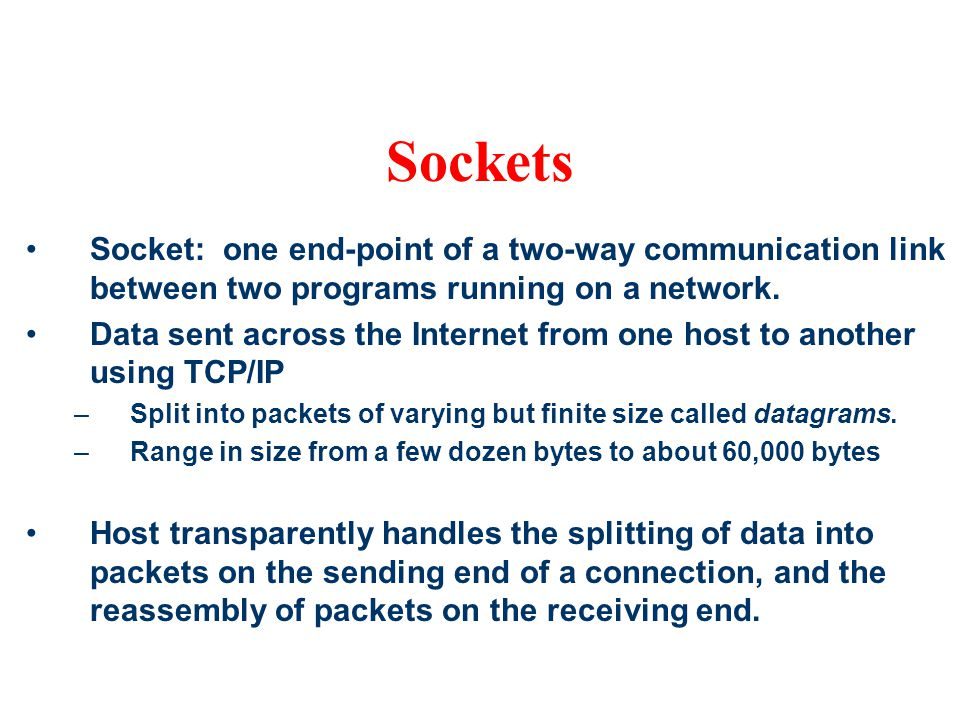 Sockets Socket: one end-point of a two-way communication link between two programs running on a network.