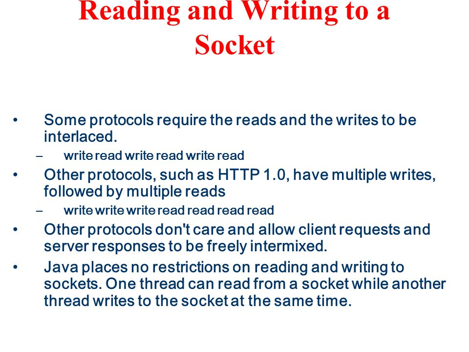 java.net.Socket class Reading and Writing to a Socket Some protocols require the reads and the writes to be interlaced.