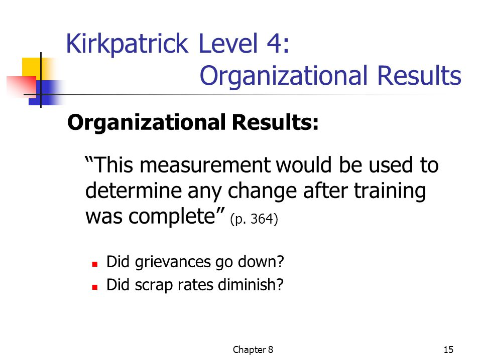 Chapter 815 Kirkpatrick Level 4: Organizational Results Organizational Results: This measurement would be used to determine any change after training was complete (p.