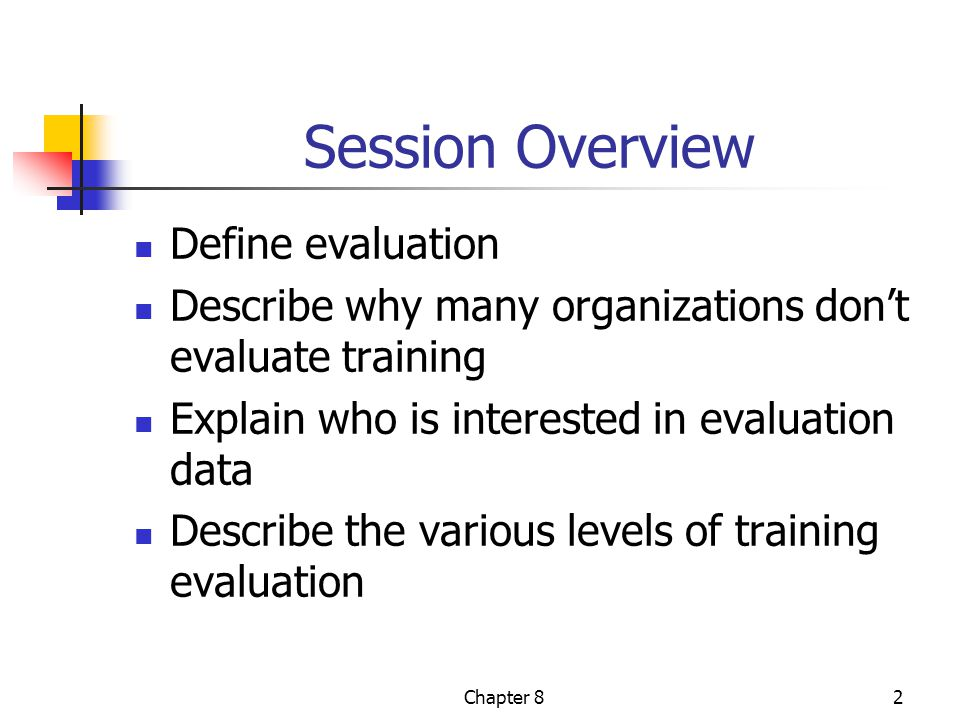 Chapter 82 Session Overview Define evaluation Describe why many organizations don't evaluate training Explain who is interested in evaluation data Describe the various levels of training evaluation