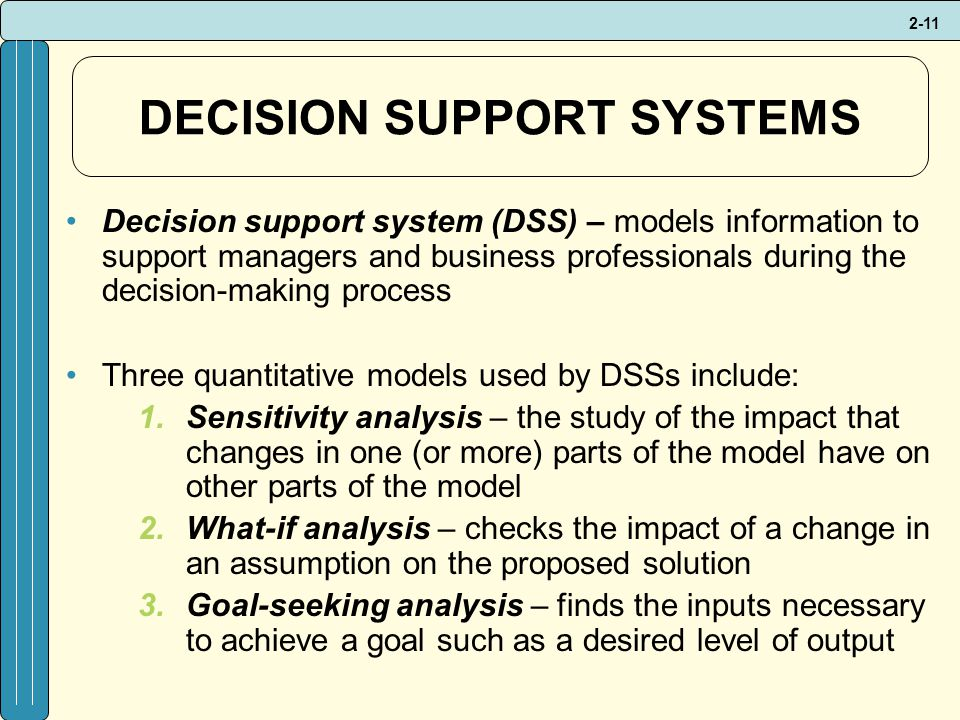 2-11 DECISION SUPPORT SYSTEMS Decision support system (DSS) – models information to support managers and business professionals during the decision-making process Three quantitative models used by DSSs include: 1.Sensitivity analysis – the study of the impact that changes in one (or more) parts of the model have on other parts of the model 2.What-if analysis – checks the impact of a change in an assumption on the proposed solution 3.Goal-seeking analysis – finds the inputs necessary to achieve a goal such as a desired level of output