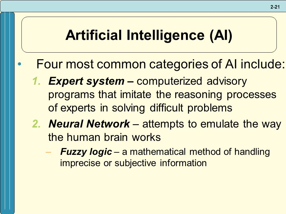 2-21 Artificial Intelligence (AI) Four most common categories of AI include: 1.Expert system – computerized advisory programs that imitate the reasoning processes of experts in solving difficult problems 2.Neural Network – attempts to emulate the way the human brain works –Fuzzy logic – a mathematical method of handling imprecise or subjective information