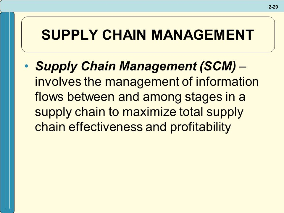 2-29 SUPPLY CHAIN MANAGEMENT Supply Chain Management (SCM) – involves the management of information flows between and among stages in a supply chain to maximize total supply chain effectiveness and profitability