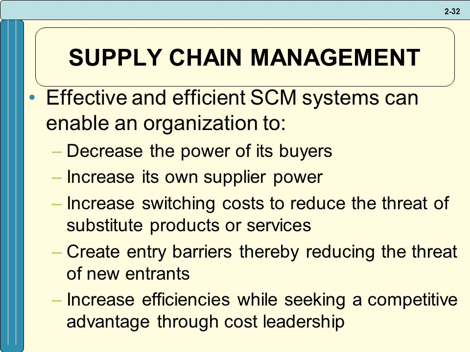 2-32 SUPPLY CHAIN MANAGEMENT Effective and efficient SCM systems can enable an organization to: –Decrease the power of its buyers –Increase its own supplier power –Increase switching costs to reduce the threat of substitute products or services –Create entry barriers thereby reducing the threat of new entrants –Increase efficiencies while seeking a competitive advantage through cost leadership