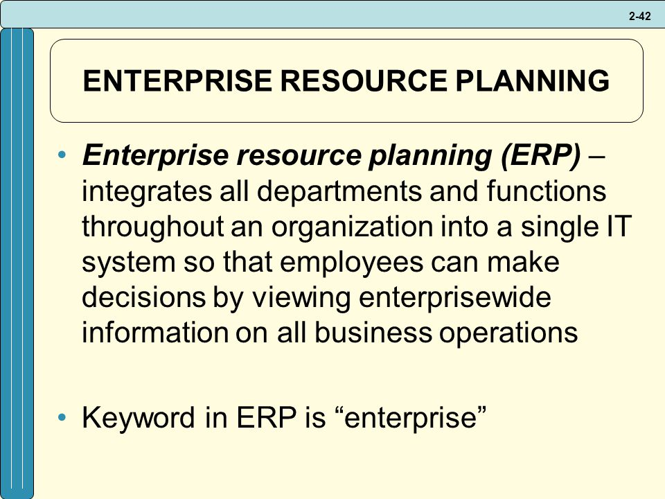 2-42 ENTERPRISE RESOURCE PLANNING Enterprise resource planning (ERP) – integrates all departments and functions throughout an organization into a single IT system so that employees can make decisions by viewing enterprisewide information on all business operations Keyword in ERP is enterprise