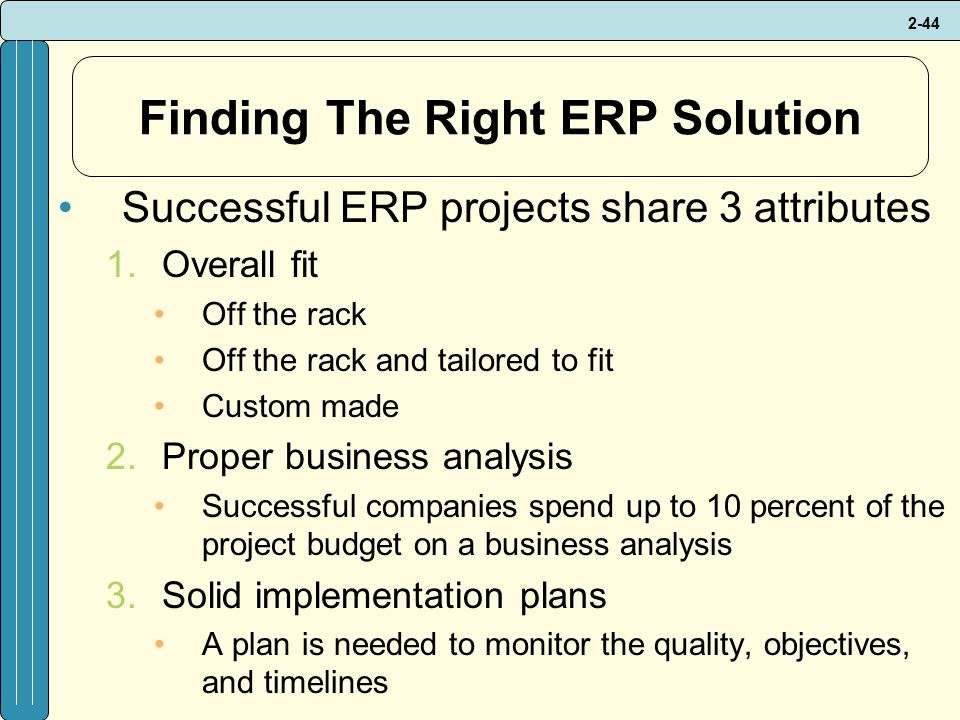 2-44 Finding The Right ERP Solution Successful ERP projects share 3 attributes 1.Overall fit Off the rack Off the rack and tailored to fit Custom made 2.Proper business analysis Successful companies spend up to 10 percent of the project budget on a business analysis 3.Solid implementation plans A plan is needed to monitor the quality, objectives, and timelines