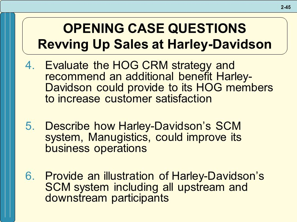 2-45 OPENING CASE QUESTIONS Revving Up Sales at Harley-Davidson 4.Evaluate the HOG CRM strategy and recommend an additional benefit Harley- Davidson could provide to its HOG members to increase customer satisfaction 5.Describe how Harley-Davidson's SCM system, Manugistics, could improve its business operations 6.Provide an illustration of Harley-Davidson's SCM system including all upstream and downstream participants