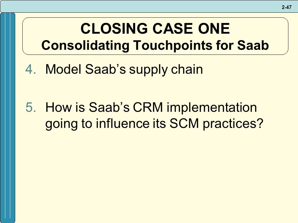 2-47 CLOSING CASE ONE Consolidating Touchpoints for Saab 4.Model Saab's supply chain 5.How is Saab's CRM implementation going to influence its SCM practices
