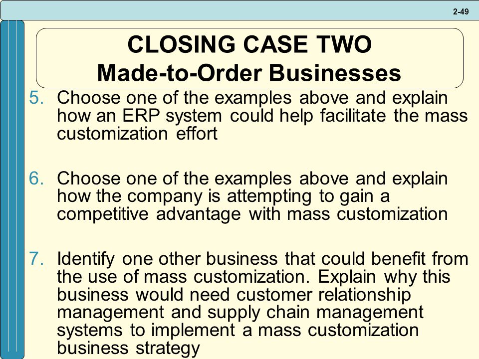 2-49 CLOSING CASE TWO Made-to-Order Businesses 5.Choose one of the examples above and explain how an ERP system could help facilitate the mass customization effort 6.Choose one of the examples above and explain how the company is attempting to gain a competitive advantage with mass customization 7.Identify one other business that could benefit from the use of mass customization.