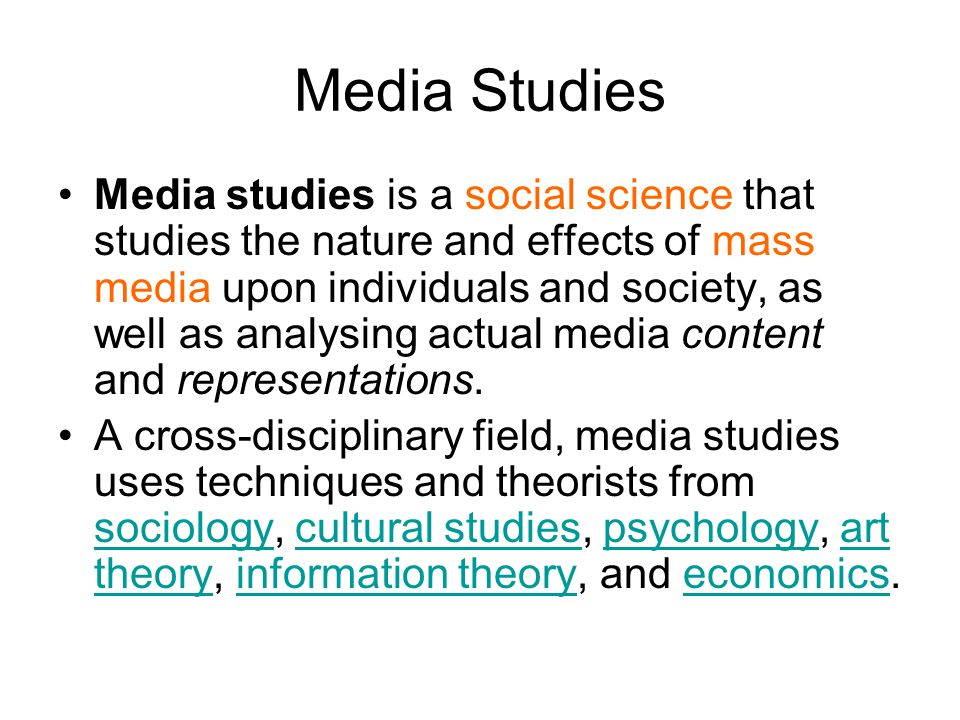 Media Studies Media studies is a social science that studies the nature and effects of mass media upon individuals and society, as well as analysing actual media content and representations.