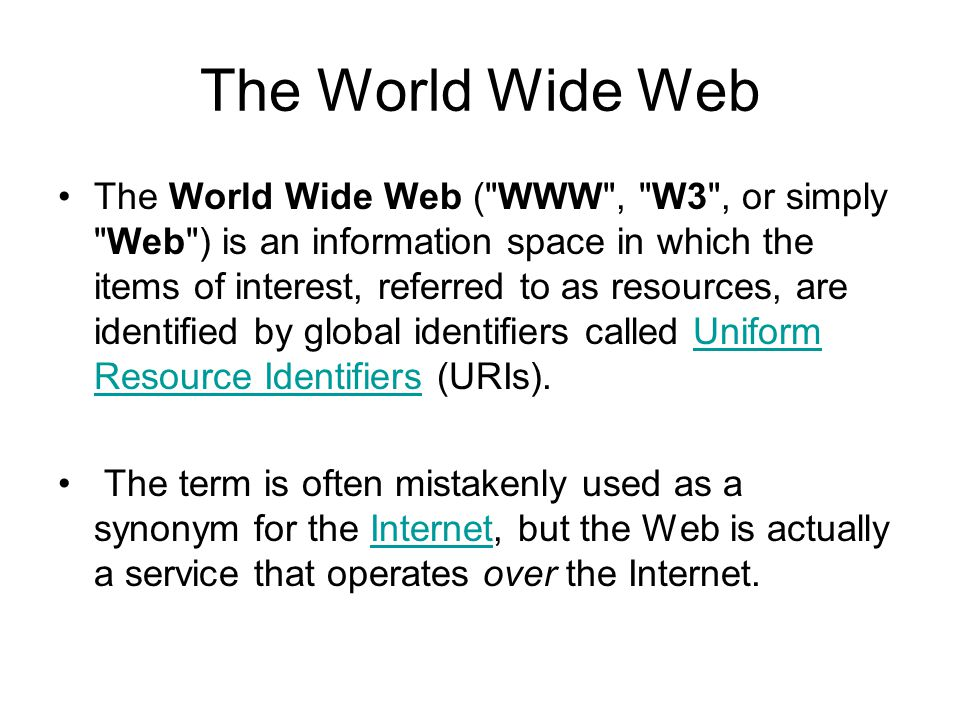 The World Wide Web The World Wide Web ( WWW , W3 , or simply Web ) is an information space in which the items of interest, referred to as resources, are identified by global identifiers called Uniform Resource Identifiers (URIs).Uniform Resource Identifiers The term is often mistakenly used as a synonym for the Internet, but the Web is actually a service that operates over the Internet.Internet