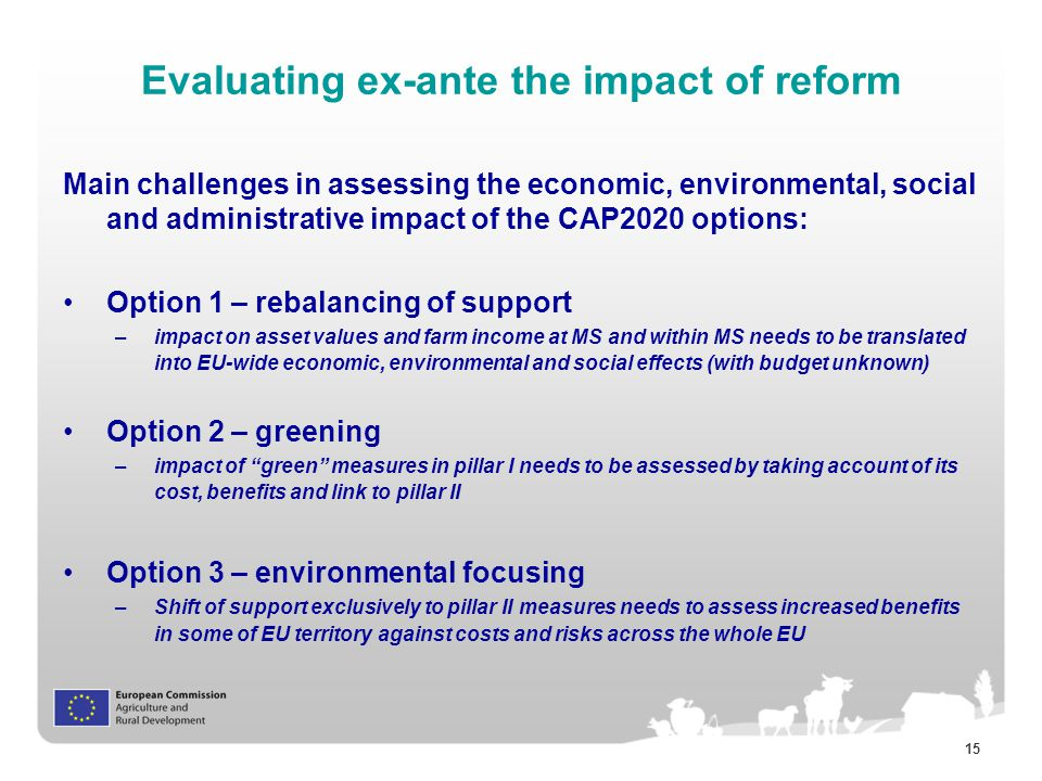 15 Evaluating ex-ante the impact of reform Main challenges in assessing the economic, environmental, social and administrative impact of the CAP2020 options: Option 1 – rebalancing of support –impact on asset values and farm income at MS and within MS needs to be translated into EU-wide economic, environmental and social effects (with budget unknown) Option 2 – greening –impact of green measures in pillar I needs to be assessed by taking account of its cost, benefits and link to pillar II Option 3 – environmental focusing –Shift of support exclusively to pillar II measures needs to assess increased benefits in some of EU territory against costs and risks across the whole EU
