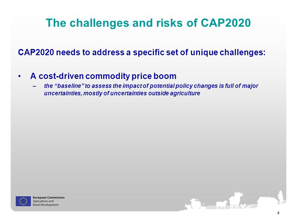 4 The challenges and risks of CAP2020 CAP2020 needs to address a specific set of unique challenges: A cost-driven commodity price boom –the baseline to assess the impact of potential policy changes is full of major uncertainties, mostly of uncertainties outside agriculture