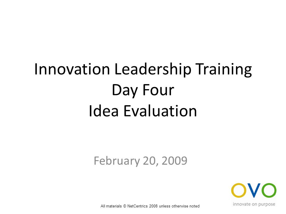Innovation Leadership Training Day Four Idea Evaluation February 20, 2009 All materials © NetCentrics 2008 unless otherwise noted