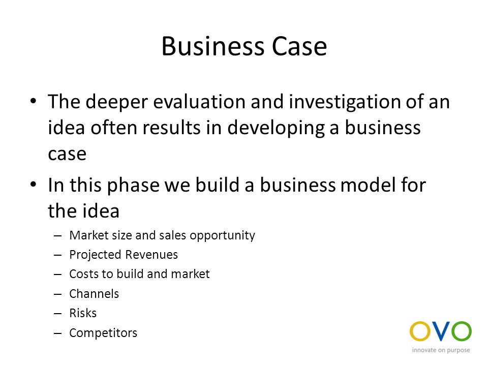 Business Case The deeper evaluation and investigation of an idea often results in developing a business case In this phase we build a business model for the idea – Market size and sales opportunity – Projected Revenues – Costs to build and market – Channels – Risks – Competitors
