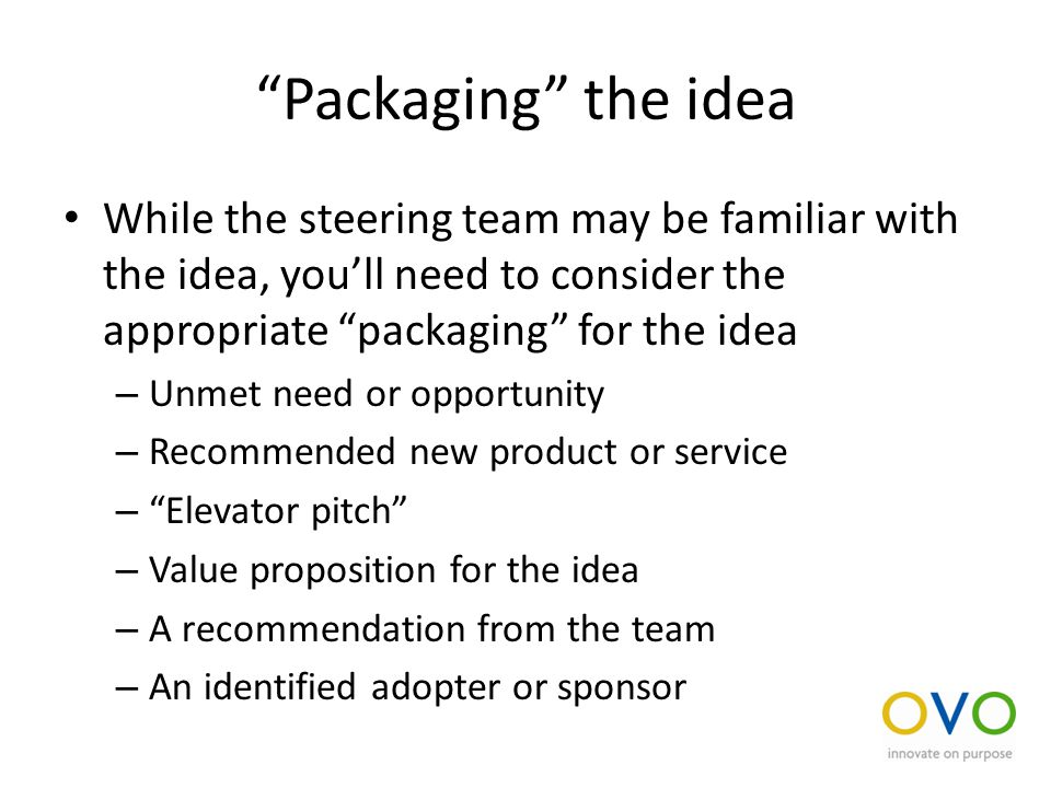 Packaging the idea While the steering team may be familiar with the idea, you'll need to consider the appropriate packaging for the idea – Unmet need or opportunity – Recommended new product or service – Elevator pitch – Value proposition for the idea – A recommendation from the team – An identified adopter or sponsor