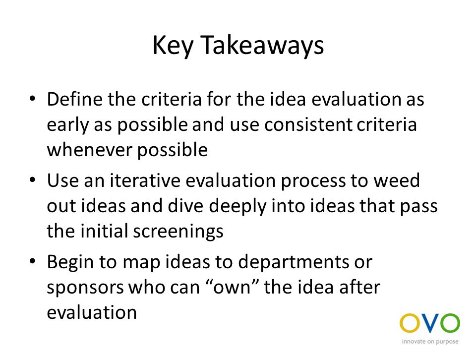 Key Takeaways Define the criteria for the idea evaluation as early as possible and use consistent criteria whenever possible Use an iterative evaluation process to weed out ideas and dive deeply into ideas that pass the initial screenings Begin to map ideas to departments or sponsors who can own the idea after evaluation