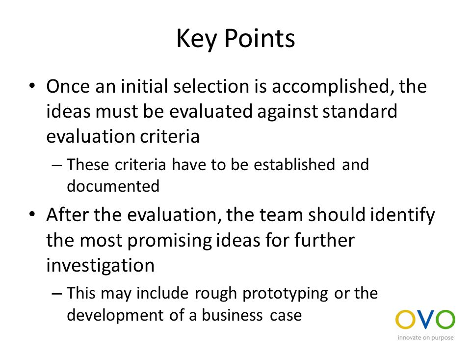 Key Points Once an initial selection is accomplished, the ideas must be evaluated against standard evaluation criteria – These criteria have to be established and documented After the evaluation, the team should identify the most promising ideas for further investigation – This may include rough prototyping or the development of a business case