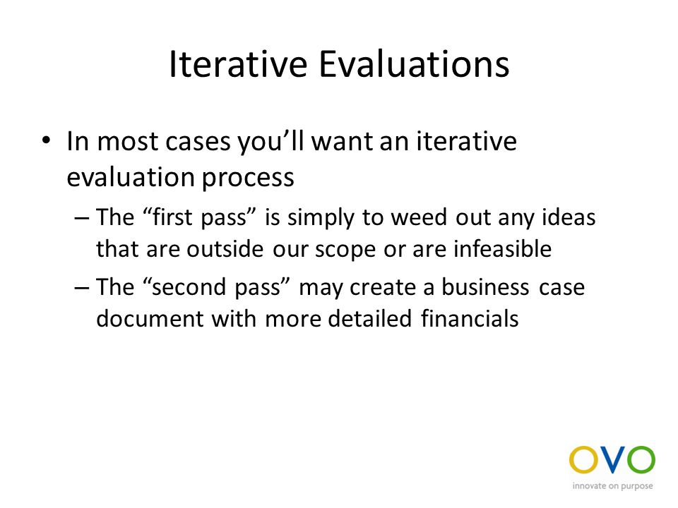 Iterative Evaluations In most cases you'll want an iterative evaluation process – The first pass is simply to weed out any ideas that are outside our scope or are infeasible – The second pass may create a business case document with more detailed financials