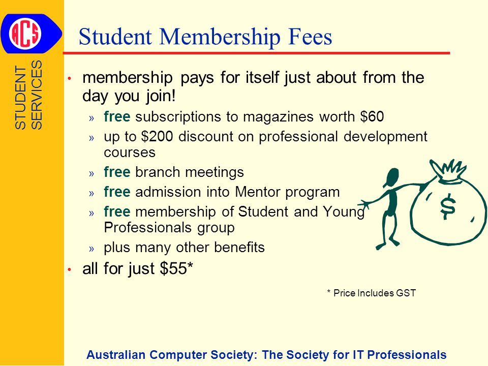 Australian Computer Society: The Society for IT Professionals Student Membership Fees membership pays for itself just about from the day you join.