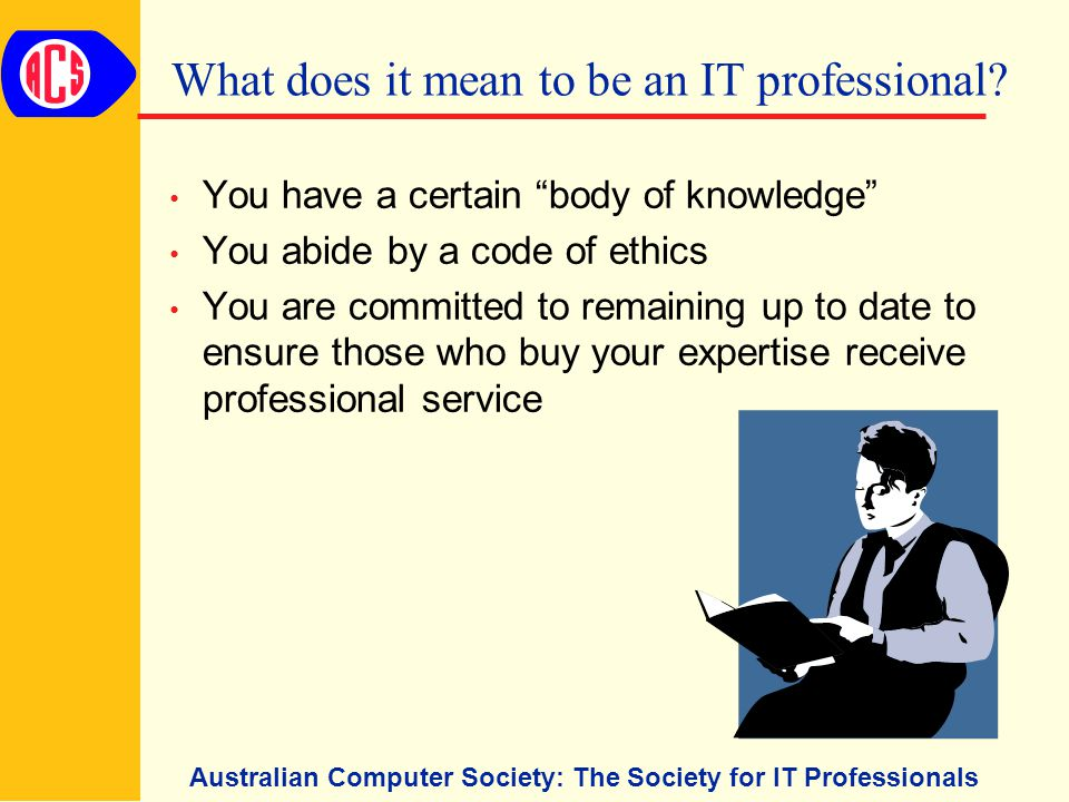 Australian Computer Society: The Society for IT Professionals What does it mean to be an IT professional.