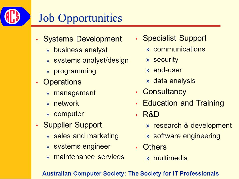 Australian Computer Society: The Society for IT Professionals Job Opportunities Systems Development » business analyst » systems analyst/design » programming Operations » management » network » computer Supplier Support » sales and marketing » systems engineer » maintenance services Specialist Support »communications »security »end-user »data analysis Consultancy Education and Training R&D »research & development »software engineering Others »multimedia
