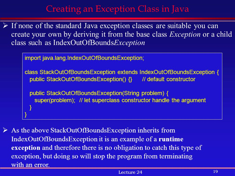 19 Lecture 24 Creating an Exception Class in Java  If none of the standard Java exception classes are suitable you can create your own by deriving it from the base class Exception or a child class such as IndexOutOfBoundsException import java.lang.IndexOutOfBoundsException; class StackOutOfBoundsException extends IndexOutOfBoundsException { public StackOutOfBoundsException() {}// default constructor public StackOutOfBoundsException(String problem) { super(problem); // let superclass constructor handle the argument }  As the above StackOutOfBoundsException inherits from IndexOutOfBoundsException it is an example of a runtime exception and therefore there is no obligation to catch this type of exception, but doing so will stop the program from terminating with an error.