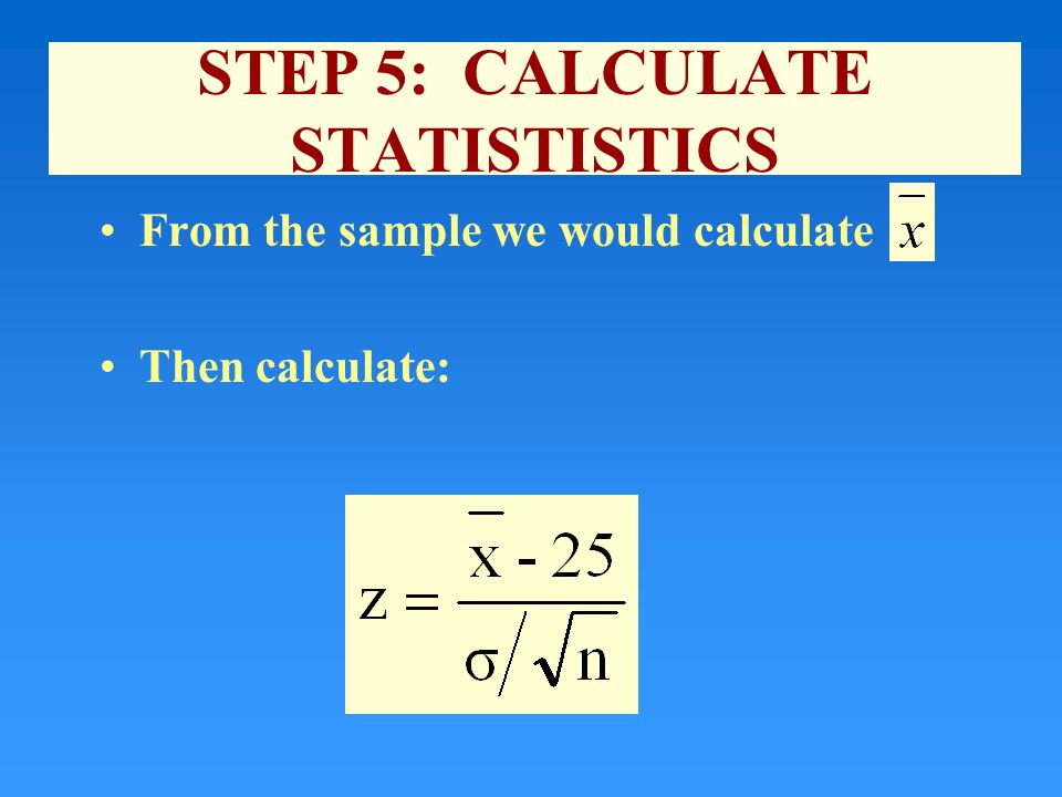 STEP 5: CALCULATE STATISTISTICS From the sample we would calculate Then calculate: