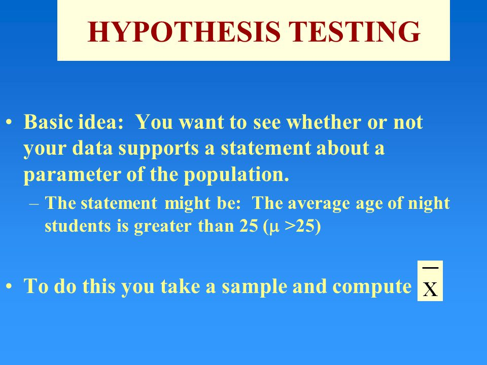 HYPOTHESIS TESTING Basic idea: You want to see whether or not your data supports a statement about a parameter of the population.