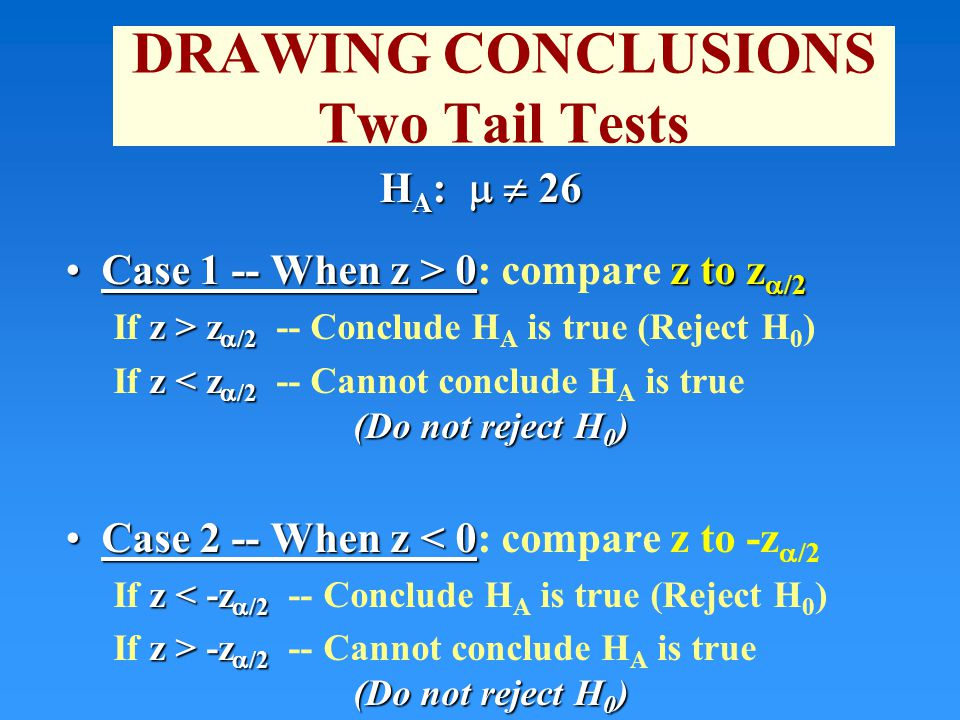 DRAWING CONCLUSIONS Two Tail Tests H A :   26 Case 1 -- When z > 0z to z  /2Case 1 -- When z > 0: compare z to z  /2 z > z  /2 If z > z  /2 -- Conclude H A is true (Reject H 0 ) z < z  /2 (Do not reject H 0 ) If z < z  /2 -- Cannot conclude H A is true (Do not reject H 0 ) Case 2 -- When z < 0Case 2 -- When z < 0: compare z to -z  /2 z < -z  /2 If z < -z  /2 -- Conclude H A is true (Reject H 0 ) z > -z  /2 (Do not reject H 0 ) If z > -z  /2 -- Cannot conclude H A is true (Do not reject H 0 )