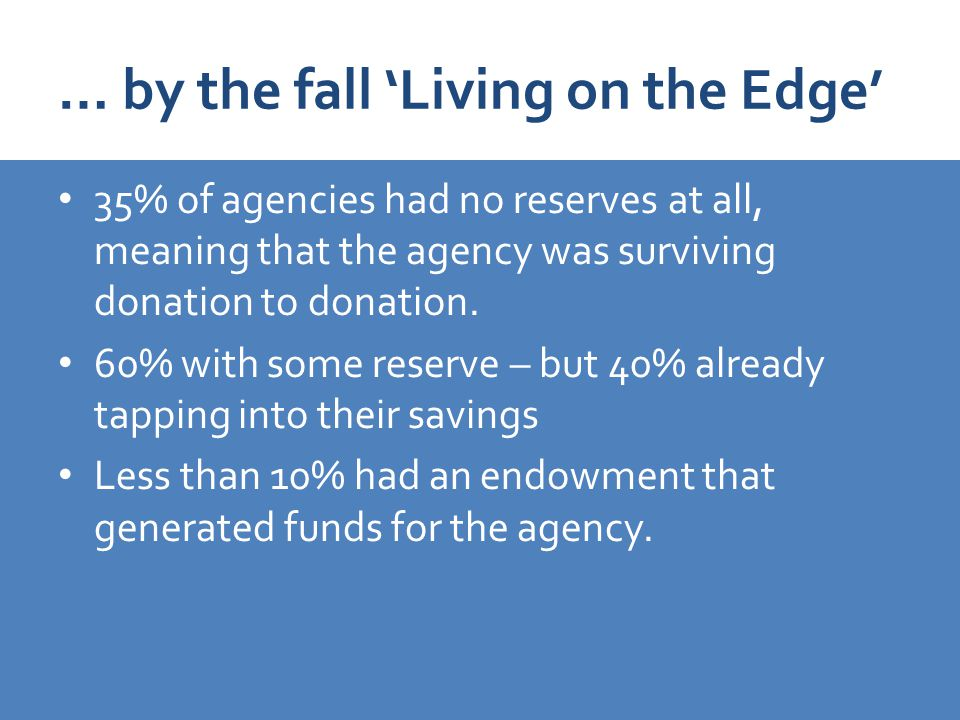 … by the fall 'Living on the Edge' 35% of agencies had no reserves at all, meaning that the agency was surviving donation to donation.
