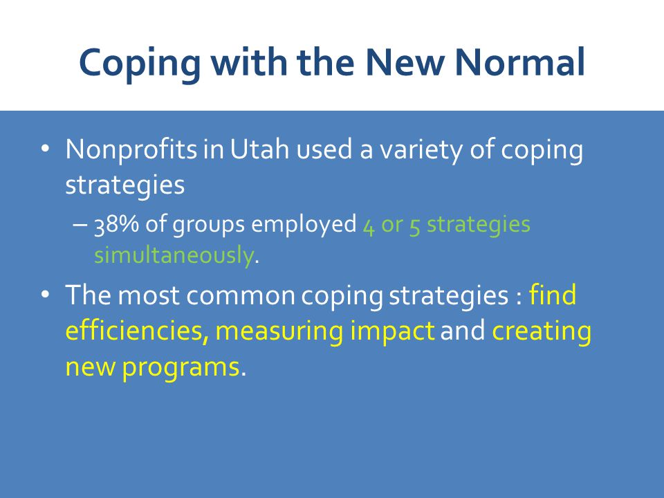 Coping with the New Normal Nonprofits in Utah used a variety of coping strategies – 38% of groups employed 4 or 5 strategies simultaneously.