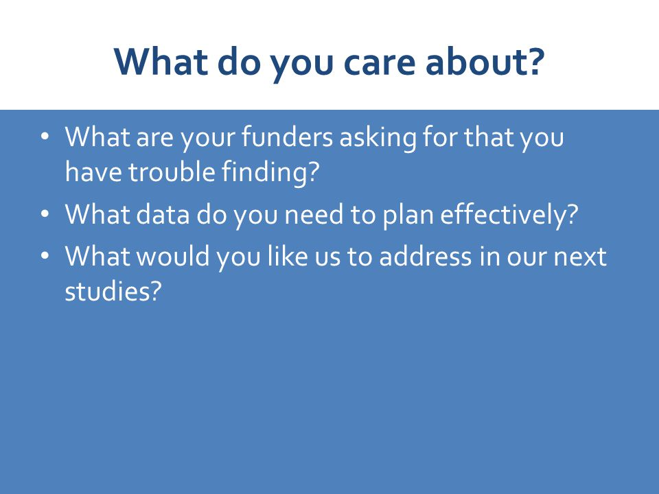 What do you care about. What are your funders asking for that you have trouble finding.