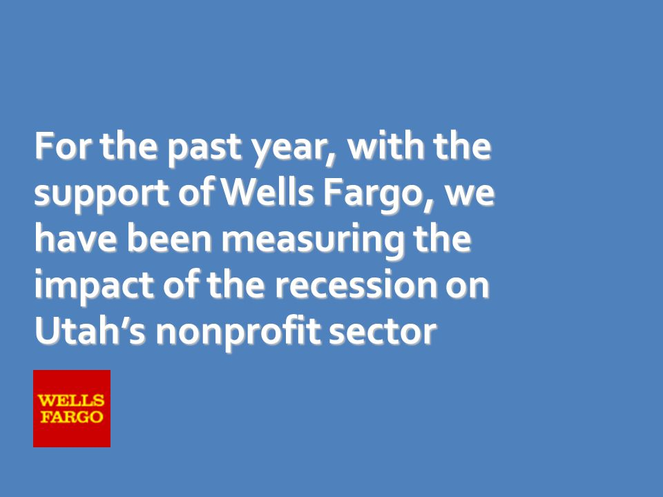 For the past year, with the support of Wells Fargo, we have been measuring the impact of the recession on Utah's nonprofit sector