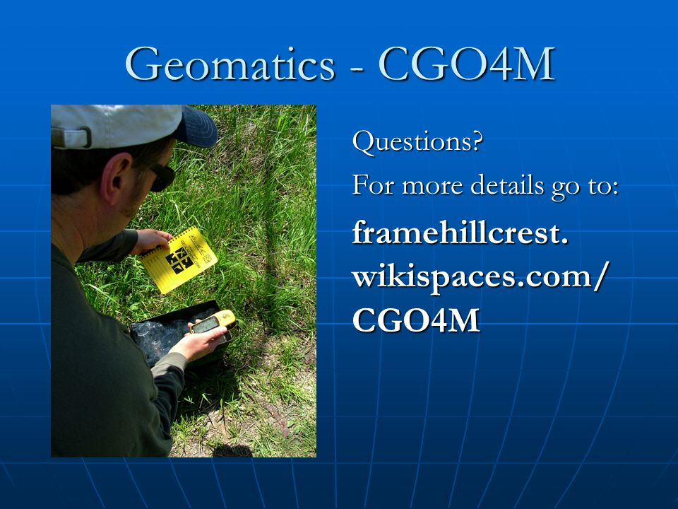 Geomatics - CGO4M Questions For more details go to: framehillcrest.wikispaces.com/CGO4M