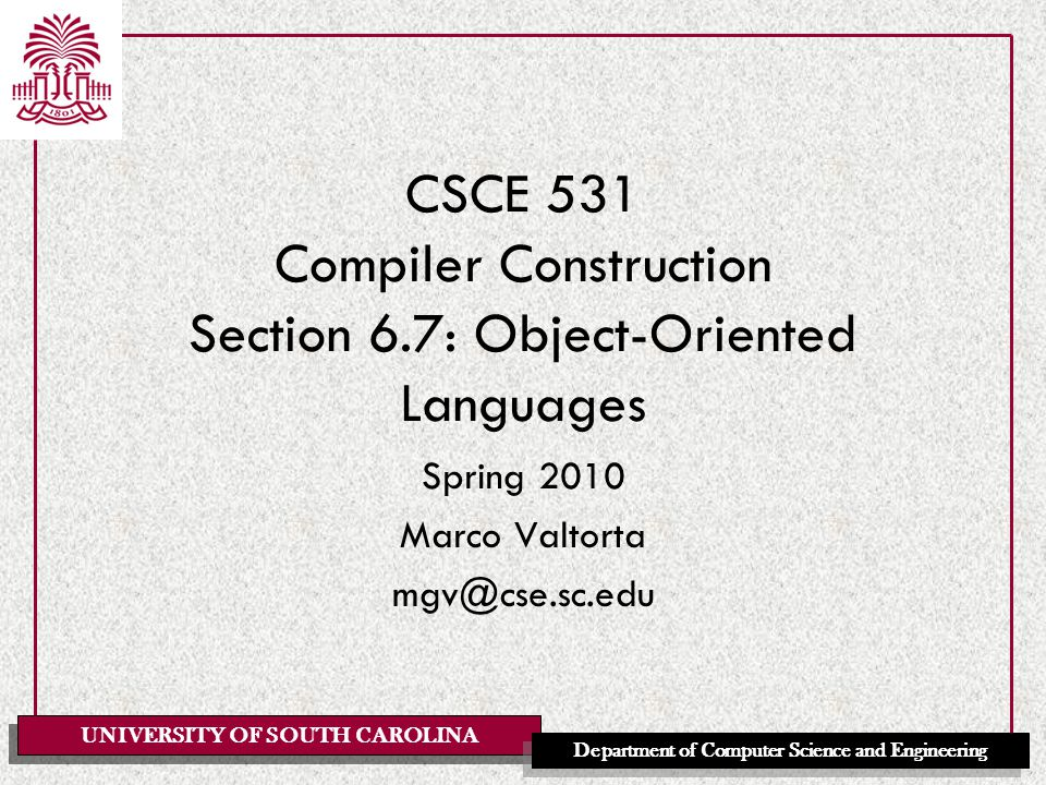 UNIVERSITY OF SOUTH CAROLINA Department of Computer Science and Engineering CSCE 531 Compiler Construction Section 6.7: Object-Oriented Languages Spring 2010 Marco Valtorta mgv@cse.sc.edu