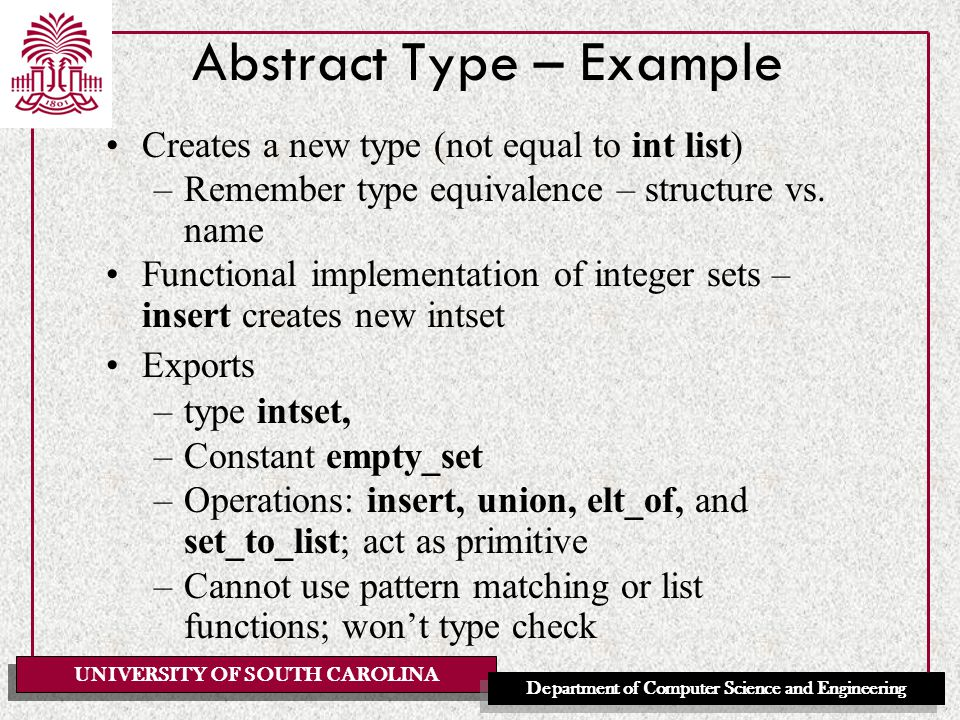 UNIVERSITY OF SOUTH CAROLINA Department of Computer Science and Engineering Abstract Type – Example Creates a new type (not equal to int list) –Remember type equivalence – structure vs.