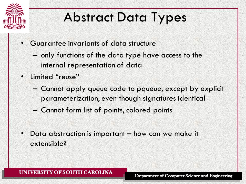 UNIVERSITY OF SOUTH CAROLINA Department of Computer Science and Engineering Abstract Data Types Guarantee invariants of data structure –only functions of the data type have access to the internal representation of data Limited reuse –Cannot apply queue code to pqueue, except by explicit parameterization, even though signatures identical –Cannot form list of points, colored points Data abstraction is important – how can we make it extensible