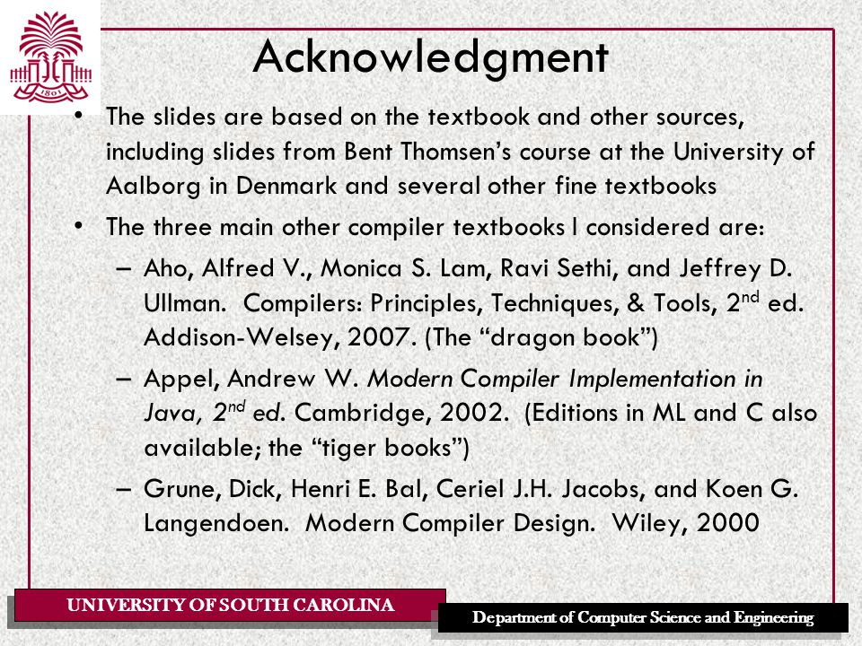 UNIVERSITY OF SOUTH CAROLINA Department of Computer Science and Engineering Acknowledgment The slides are based on the textbook and other sources, including slides from Bent Thomsen's course at the University of Aalborg in Denmark and several other fine textbooks The three main other compiler textbooks I considered are: –Aho, Alfred V., Monica S.
